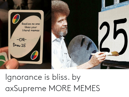 Today: Ignorance is bliss. by axSupreme MORE MEMES