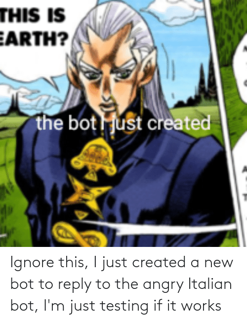 italian: Ignore this, I just created a new bot to reply to the angry Italian bot, I'm just testing if it works