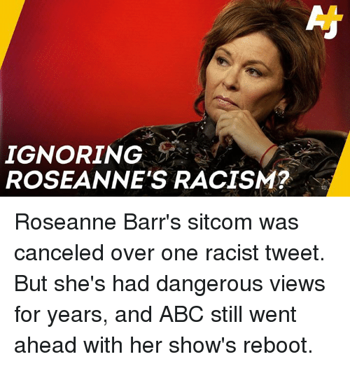 sitcom: IGNORING  ROSEANNE'S RACISM?  2 Roseanne Barr's sitcom was canceled over one racist tweet.  But she's had dangerous views for years, and ABC still went ahead with her show's reboot.