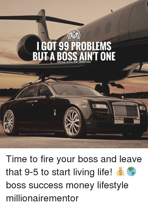 99 Problems, Fire, and Life: IGOT 99 PROBLEMS  BUTA BOSS AINT ONE  CMILLIONAIRE MENTOR Time to fire your boss and leave that 9-5 to start living life! 💰🌎 boss success money lifestyle millionairementor