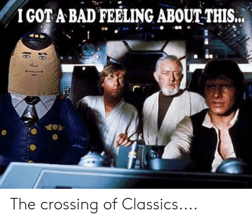 classics: IGOT A BAD FEELING ABOUTTHIS.. The crossing of Classics....