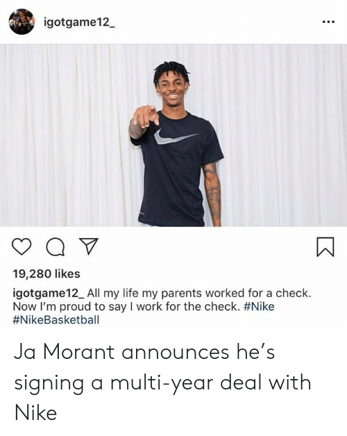 Life, Nike, and Parents: igotgame12  19,280 likes  igotgame12_All my life my parents worked for a check.  Now I'm proud to say I work for the check. Ja Morant announces he's signing a multi-year deal with Nike