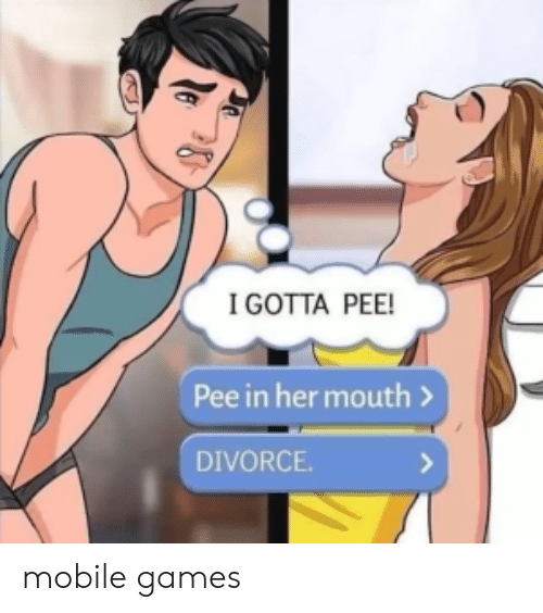 mobile games: IGOTTA PEE!  Pee in her mouth>  DIVORCE. mobile games