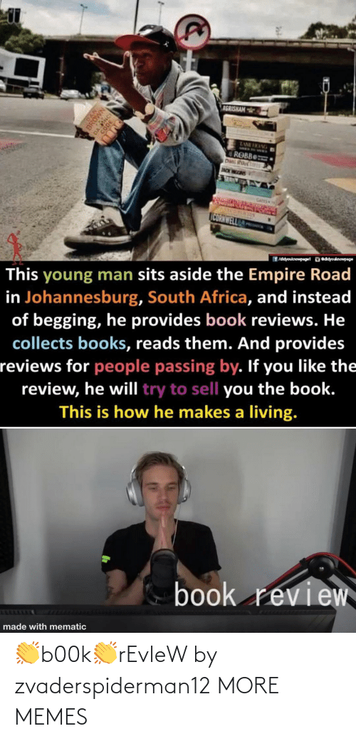Empire: IGRISHAM  TAME HKANG  ROBB  Das Rou  JNCK WEEDIS  CATES  CORNWELL  ü eddyouknowpage  f /didyouknowpage1  This young man sits aside the Empire Road  in Johannesburg, South Africa, and instead  of begging, he provides book reviews. He  collects books, reads them. And provides  reviews for people passing by. If you like the  review, he will try to sell you the book.  This is how he makes a living.  book review  made with mematic  DAN  BROWN 👏b00k👏rEvIeW by zvaderspiderman12 MORE MEMES