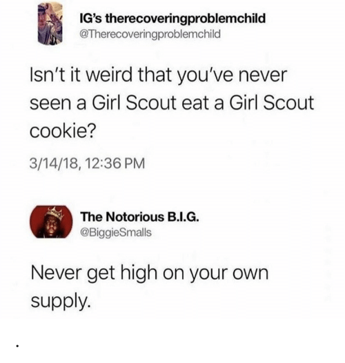 Weird, Girl, and Never: IG's therecoveringproblemchild  @Therecoveringproblemchild  Isn't it weird that you've never  seen a Girl Scout eat a Girl Scout  cookie?  3/14/18, 12:36 PM  The Notorious B.I.G.  @BiggieSmalls  Never get high on your own  supply. .