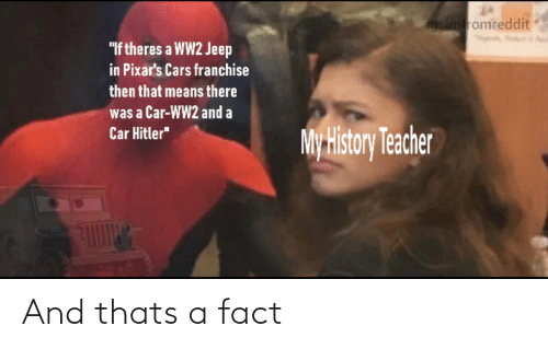 """cars: igsimfromreddit  """"If theres a WW2 Jeep  in Pixar's Cars franchise  then that means there  was a Car-WW2 and a  Car Hitler""""  My History Teacher And thats a fact"""