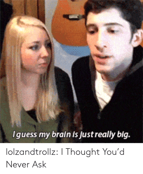 Tumblr, Blog, and Brain: Iguess my brain is just really big. lolzandtrollz:  I Thought You'd Never Ask