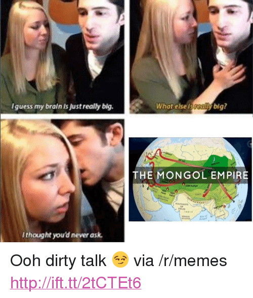 """Empire, Memes, and Dirty: Iguess my brain is Just really blg.  What else isybig?  THE MONGOL EMPIRE  1220 Kashgar  Herat 1221  TIBET  SULTANATE  DELHI  INDIA  HINDU  STAT  thought you'd never ask <p>Ooh dirty talk 😏 via /r/memes <a href=""""http://ift.tt/2tCTEt6"""">http://ift.tt/2tCTEt6</a></p>"""