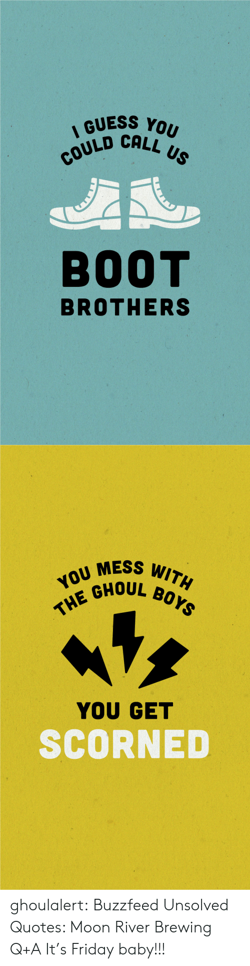 Friday, Target, and Tumblr: IGUESS YOU  QUSCALL US  OULD CALL  BOOT  BROTHERS   MESS WITAH  10 GHOUL Bor  YOU GET  SCORNED ghoulalert: Buzzfeed Unsolved Quotes: Moon River Brewing Q+A It's Friday baby!!!