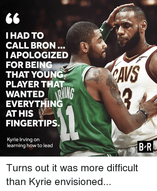 Kyrie Irving: IHAD TO  CALL BRON..  IAPOLOGIZED  FOR BEING  THAT YOUNG  PLAYER THAT  AVS  WANTED R  EVERYTHIN  AT HIS  FINGERTIPS.  Kyrie Irving on  learning how to lead  B-R Turns out it was more difficult than Kyrie envisioned...