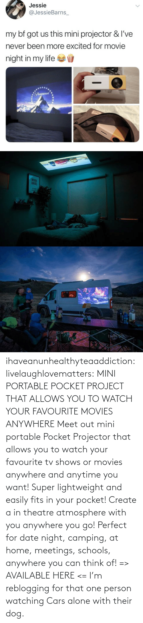 person: ihaveanunhealthyteaaddiction:  livelaughlovematters: MINI PORTABLE POCKET PROJECT THAT ALLOWS YOU TO WATCH YOUR FAVOURITE MOVIES ANYWHERE Meet out mini portable Pocket Projector that allows you to watch your favourite tv shows or movies anywhere and anytime you want! Super lightweight and easily fits in your pocket! Create a in theatre atmosphere with you anywhere you go! Perfect for date night, camping, at home, meetings, schools, anywhere you can think of! => AVAILABLE HERE <=    I'm reblogging for that one person watching Cars alone with their dog.