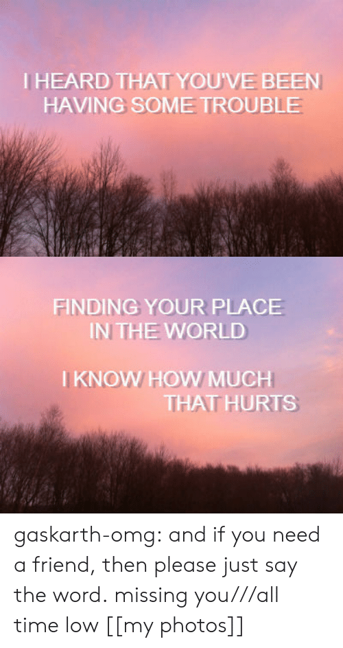 Omg, Tumblr, and Blog: IHEARD THAT YOU'VE BEEN  HAVING SOME TROUBLE   FINDING YOUR PLACE  IN THE WORLD  I KNOW HOW MUCH  THAT HURTS gaskarth-omg:  and if you need a friend, then please just say the word. missing you///all time low [[my photos]]