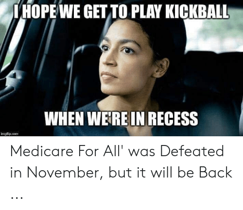 Recess, Medicare, and Back: IHOPE WE GET TO PLAY KICKBALL  WHEN WERE IN RECESS  imuflip.com Medicare For All' was Defeated in November, but it will be Back ...
