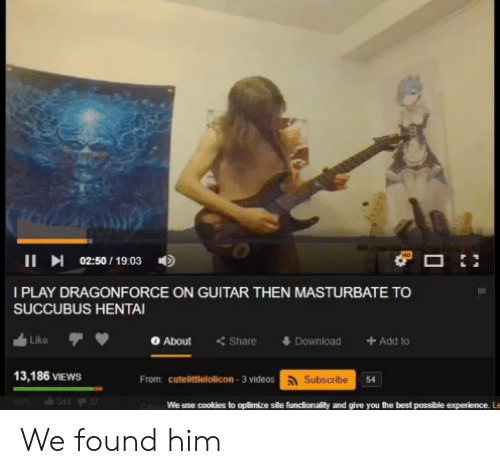 Cookies, DragonForce, and Hentai: II 02:50/ 19:03  I PLAY DRAGONFORCE ON GUITAR THEN MASTURBATE TO  SUCCUBUS HENTAI  Like  About  Share  Add to  Download  13,186 VIEWS  From: cutelittlelolicon-3 videos Subscribe  90%  34437  We use cookies to oplimize sile funclionality and give you the best possible experience. Le We found him