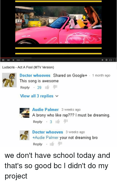 brony: II 024 435  Ludacris Act A Fool (MTV Version)  Doctor whooves Shared on Google+ 1 month ago  This song is awesome  Reply  29  View all 3 replies  Audie Palmer 3 weeks ago  GE A brony who like rap??? must be dreaming  Reply  3  A Doctor whooves 3 weeks ago  +Audie Palmer your not dreaming bro  Reply we don't have school today and that's so good bc I didn't do my project