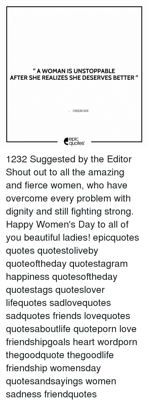 Memes, 🤖, and Editor: II  A WOMAN IS UNSTOPPABLE  AFTER SHE REALIZES SHE DESERVES BETTER  UNKNOWN  quotes 1232 Suggested by the Editor Shout out to all the amazing and fierce women, who have overcome every problem with dignity and still fighting strong. Happy Women's Day to all of you beautiful ladies! epicquotes quotes quotestoliveby quoteoftheday quotestagram happiness quotesoftheday quotestags quoteslover lifequotes sadlovequotes sadquotes friends lovequotes quotesaboutlife quoteporn love friendshipgoals heart wordporn thegoodquote thegoodlife friendship womensday quotesandsayings women sadness friendquotes
