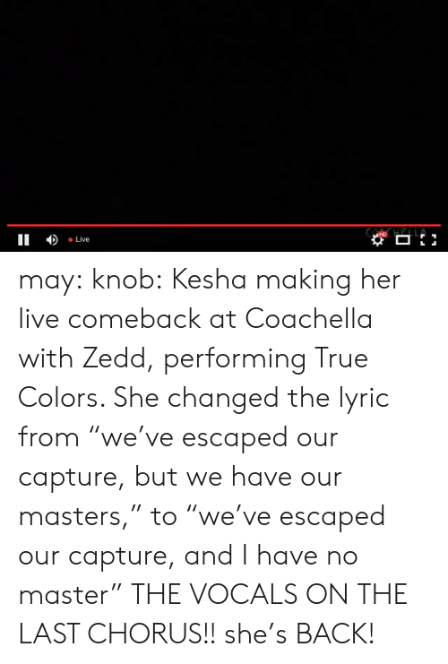 """Chorus: II Live may:  knob:  Kesha making her live comeback at Coachella with Zedd, performing True Colors. She changed the lyric from""""we've escaped our capture, but we have our masters,"""" to""""we've escaped our capture, and I have no master""""  THE VOCALS ON THE LAST CHORUS!! she's BACK!"""