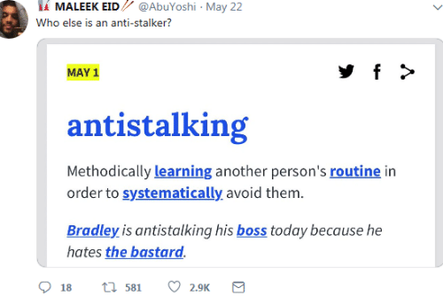 Stalker, Today, and May 1: İİ MALEEK EID // @AbuYoshi , May 22  Who else is an anti-stalker?  MAY 1  antistalking  Methodically learning another person's routine in  order to systematically avoid them.  Bradley is antistalking his boss today because he  hates the bastard.  18 t 581 2.9K