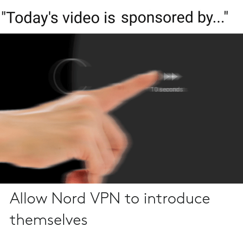 "Sponsored: II  ""Today's video is sponsored by...""  10 seconds Allow Nord VPN to introduce themselves"