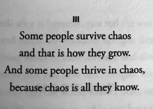 How, Grow, and Thrive: III  Some people survive chaos  and that is how they grow.  And some people thrive in chaos,  because chaos is all they know.