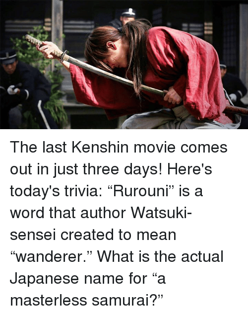 "Dank, Movies, and Samurai: III The last Kenshin movie comes out in just three days! Here's today's trivia:  ""Rurouni"" is a word that author Watsuki-sensei created to mean ""wanderer."" What is the actual Japanese name for ""a masterless samurai?"""