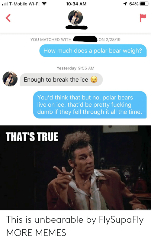 Quickmeme Com: iil T-Mobile Wi-Fi  1 64%  10:34 AM  YOU MATCHED WITH  ON 2/28/19  How much does a polar bear weigh?  Yesterday 9:55 AM  Enough to break the ice  You'd think that but no, polar bears  live on ice, that'd be pretty fucking  dumb if they fell through it all the time.  THAT'S TRUE  quickmeme.com This is unbearable by FlySupaFly MORE MEMES