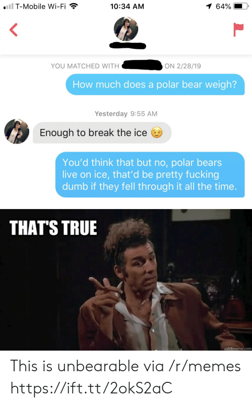 Quickmeme Com: iil T-Mobile Wi-Fi  1 64%  10:34 AM  YOU MATCHED WITH  ON 2/28/19  How much does a polar bear weigh?  Yesterday 9:55 AM  Enough to break the ice  You'd think that but no, polar bears  live on ice, that'd be pretty fucking  dumb if they fell through it all the time.  THAT'S TRUE  quickmeme.com This is unbearable via /r/memes https://ift.tt/2okS2aC
