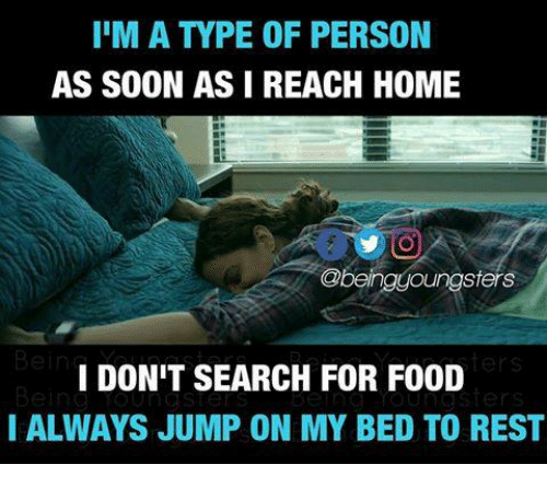 Alwaysed: IIM A TYPE OF PERSON  AS SOON AS I REACH HOME  ngsters  I DON'T SEARCH FOR F00D  I ALWAYS JUMP ON MY BED TO REST