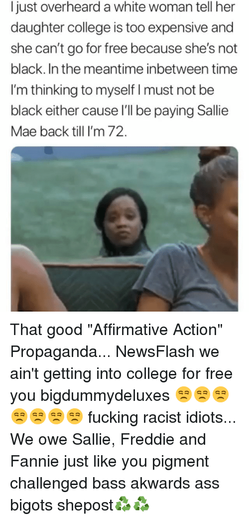 "In The Meantime: Ijust overheard a white woman tell her  daughter college is too expensive and  she can't go for free because she's not  black. In the meantime inbetween time  I'm thinking to myself I must not be  black either cause l'l be paying Sallie  Mae back till I'm 72. That good ""Affirmative Action"" Propaganda... NewsFlash we ain't getting into college for free you bigdummydeluxes 😒😒😒😒😒😒😒 fucking racist idiots... We owe Sallie, Freddie and Fannie just like you pigment challenged bass akwards ass bigots shepost♻♻"