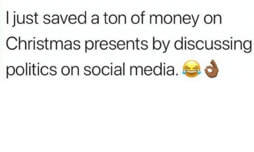 Christmas, Money, and Politics: Ijust saved a ton of money on  Christmas presents by discussing  politics on social media.
