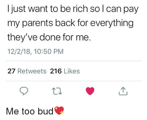 Parents, Back, and Can: Ijust want to be rich so l can pay  my parents back for everything  they've done for me.  12/2/18, 10:50 PM  27 Retweets 216 Likes Me too bud💖