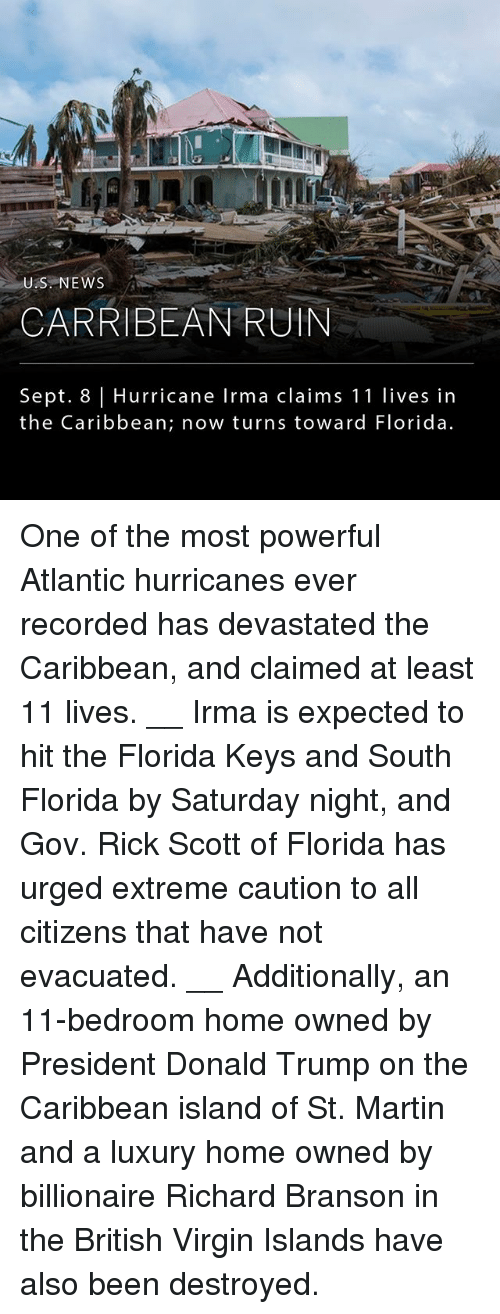 Branson: ik  US NEWS  CARRIBEAN RUIN  Sept. 8 Hurricane Irma claims 11 lives in  the Caribbean; now turns toward Florida. One of the most powerful Atlantic hurricanes ever recorded has devastated the Caribbean, and claimed at least 11 lives. __ Irma is expected to hit the Florida Keys and South Florida by Saturday night, and Gov. Rick Scott of Florida has urged extreme caution to all citizens that have not evacuated. __ Additionally, an 11-bedroom home owned by President Donald Trump on the Caribbean island of St. Martin and a luxury home owned by billionaire Richard Branson in the British Virgin Islands have also been destroyed.