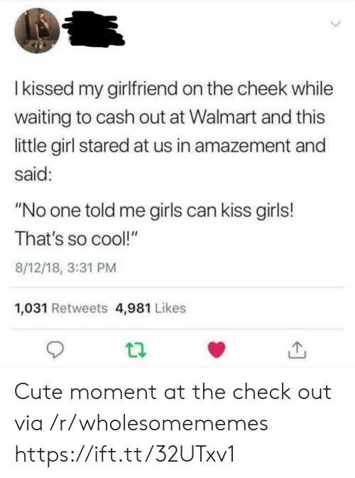 """girls can: Ikissed my girlfriend on the cheek while  waiting to cash out at Walmart and this  little girl stared at us in amazement and  said:  """"No one told me girls can kiss girls!  That's so cool!""""  8/12/18, 3:31 PM  1,031 Retweets 4,981 Likes Cute moment at the check out via /r/wholesomememes https://ift.tt/32UTxv1"""