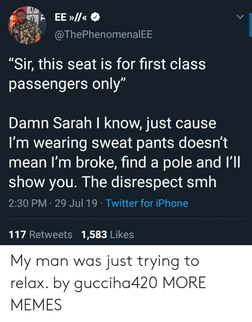 """Passengers: IKLAN  EE»/  @ThePhenomenal EE  """"Sir, this seat is for first class  passengers only""""  Damn Sarah I know, just cause  I'm wearing sweat pants doesn't  mean I'm broke, find a pole and I'll  show you. The disrespect smh  2:30 PM 29 Jul 19 Twitter for iPhone  117 Retweets 1,583 Likes My man was just trying to relax. by gucciha420 MORE MEMES"""