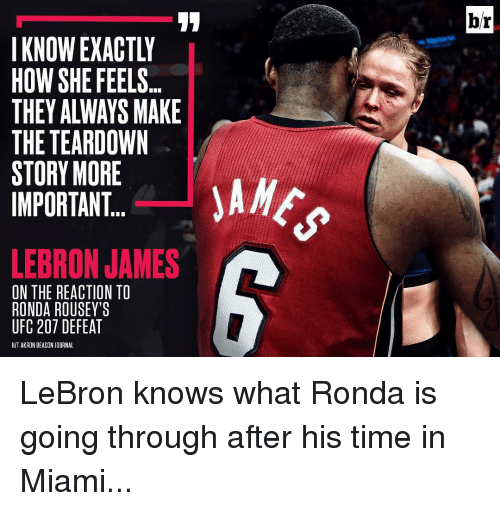 Ronda Rousey: IKNONEXACTLY  HOW SHE FEELS...  THEY ALWAYS MAKE  THE TEARDOWN  STORY MORE  IMPORTANT  LEBRON JAMES  ON THE REACTION TO  RONDA ROUSEY'S  UFC 207 DEFEAT  HIT AKRON BEACON JOURNAL  br LeBron knows what Ronda is going through after his time in Miami...