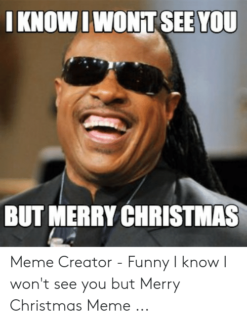 Funny Merry Christmas Memes: IKNOWIWONT SEE YOU  BUT MERRY CHRISTMAS Meme Creator - Funny I know I won't see you but Merry Christmas Meme ...
