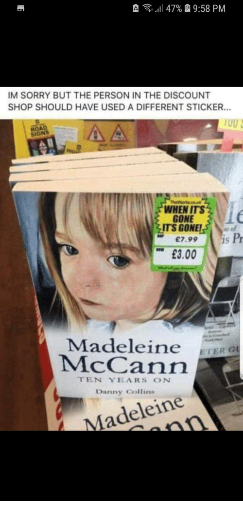 """Sorry, Signs, and Gone: , -  """"Il 47%  9:58 PM  IM SORRY BUT THE PERSON IN THE DISCOUNT  SHOP SHOULD HAVE USED A DIFFERENT STICKER.  ROAD  SIGNS  WHEN ITS  GONE  ITS GONE!se of  £7.99 S  Pr  £3.00  Madeleine ETERO  McCann  TEN YEARS ON  Danny Collins  Madeleine"""