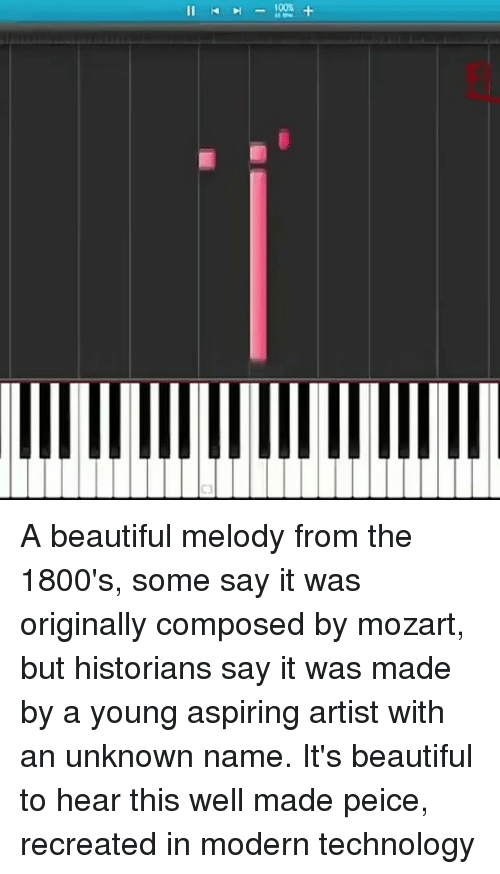 Peice: Il A beautiful melody from the 1800's, some say it was originally composed by mozart, but historians say it was made by a young aspiring artist with an unknown name. It's beautiful to hear this well made peice, recreated in modern technology
