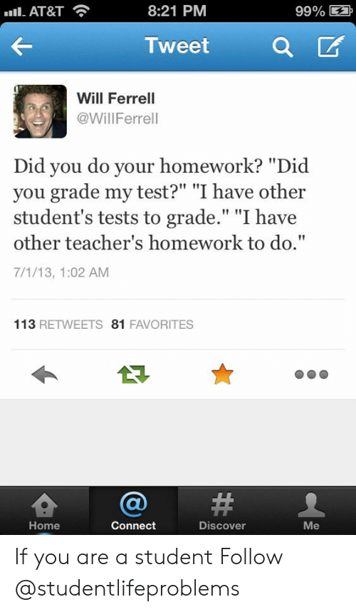 """did you do your homework: Il-AT&T  8:21 PM  99% E  Tweet a  Will Ferrell  @WillFerrell  Did you do your homework? """"Did  you grade my test?"""" """"I have other  student's tests to grade."""" """"I have  other teacher's homework to do.""""  7/1/13, 1:02 AM  113 RETWEETS 81 FAVORITES  숍@#  Home  Connect  Discover  Me If you are a student Follow @studentlifeproblems"""