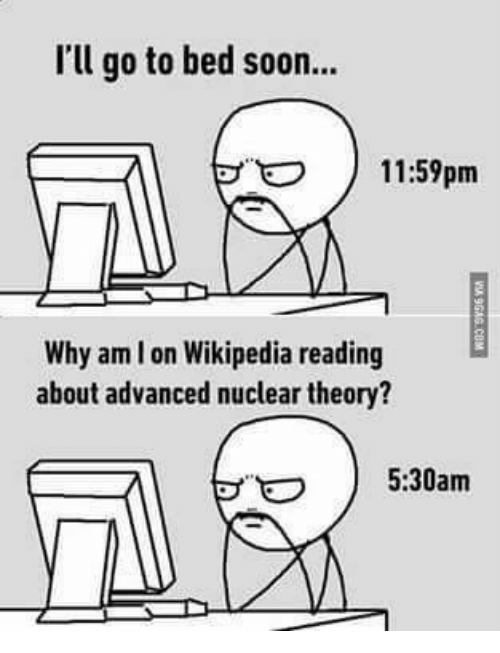 Memes, Soon..., and Wikipedia: I'l go to bed soon...  11:59pm  Why am I on Wikipedia reading  about advanced nuclear theory?  5:30am