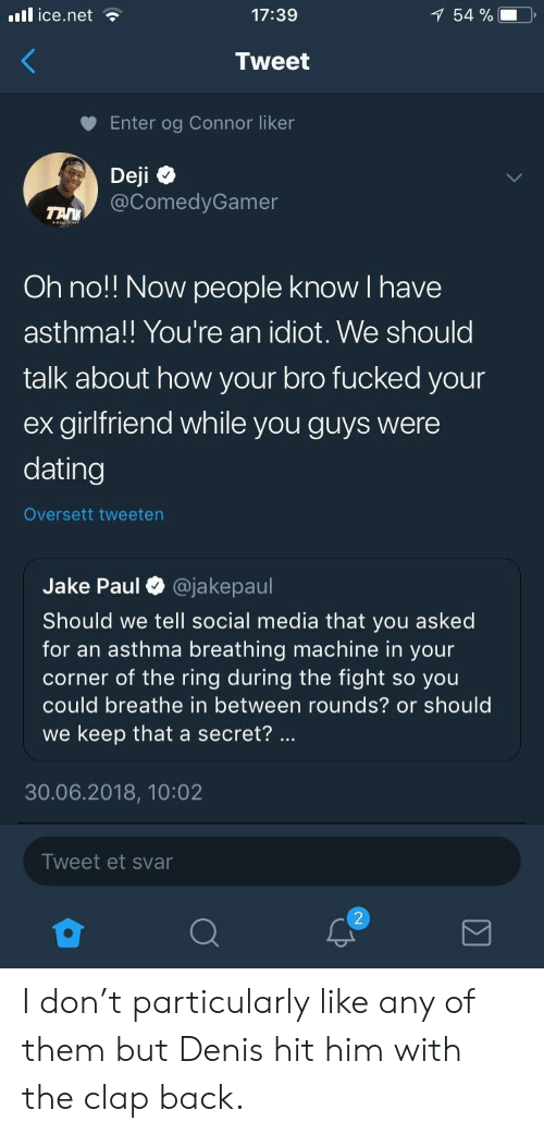 Of The Ring: il ice.net  17:39  54 %  Tweet  Enter og Connor liker  Deji  @ComedyGamer  Oh no!! Now people know I have  asthma!! You're an idiot. We should  talk about how your bro fucked your  ex girlfriend while you guys were  dating  Oversett tweeten  Jake Paul O @jakepaul  Should we tell social media that you asked  for an asthma breathing machine in your  corner of the ring during the fight so you  could breathe in between rounds? or should  we keep that a secret?  30.06.2018, 10:02  Tweet et svar I don't particularly like any of them but Denis hit him with the clap back.