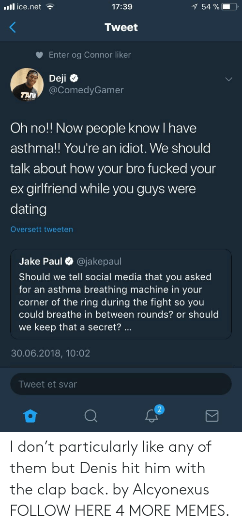 Of The Ring: il ice.net  17:39  54 %  Tweet  Enter og Connor liker  Deji  @ComedyGamer  Oh no!! Now people know I have  asthma!! You're an idiot. We should  talk about how your bro fucked your  ex girlfriend while you guys were  dating  Oversett tweeten  Jake Paul O @jakepaul  Should we tell social media that you asked  for an asthma breathing machine in your  corner of the ring during the fight so you  could breathe in between rounds? or should  we keep that a secret?  30.06.2018, 10:02  Tweet et svar I don't particularly like any of them but Denis hit him with the clap back. by Alcyonexus FOLLOW HERE 4 MORE MEMES.