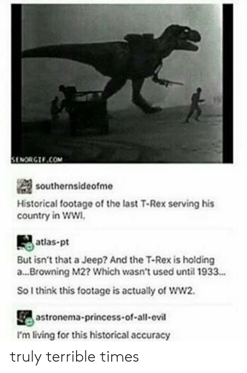 Senorgif: il  SENORGIF.COM  southernsideofme  Historical footage of the last T-Rex serving his  country in ww  atlas-pt  But isn't that a Jeep? And the T-Rex is holding  a...Browning M2? Which wasn't used until 1933...  So I think this footage is actually of ww2.  astronema-princess-of-all-ovil  I'm living for this historical accuracy truly terrible times
