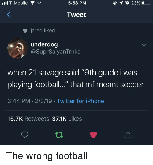 "Football, Iphone, and Savage: .il T-Mobile  5:58 PM  Tweet  jared liked  underdog  @SuprSaiyanTrnks  when 21 savage said ""9th grade i was  playing football.."" that mf meant soccer  3:44 PM 2/3/19 Twitter for iPhone  15.7K Retweets 37.1K Likes The wrong football"