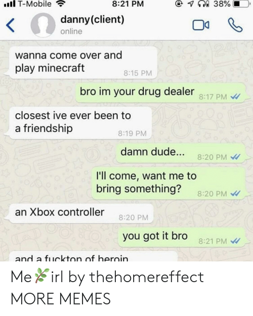 Play Minecraft: il T-Mobile  8:21 PM  danny(client)  online  wanna come over and  play minecraft  8:15 PM  bro im your drug dealer  8:17 PM  closest ive ever been to  a friendship  8:19 PM  damn dude... 8:20 PM  I'll come, want me to  bring something?  8:20 PM  an Xbox controller 20 P  you got it bro  8:21 PM  and a fuckton of heroin Me🌿irl by thehomereffect MORE MEMES