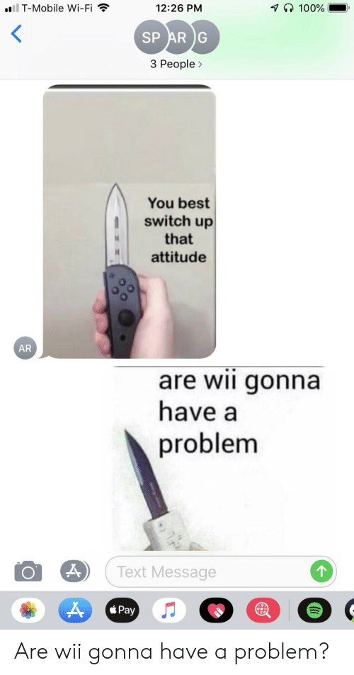 T-Mobile, Best, and Mobile: il T-Mobile Wi-Fi  100%  12:26 PM  SP AR G  3 People>  You best  switch up  that  attitude  AR  are wii gonna  have a  problem  Text Message  Pay Are wii gonna have a problem?