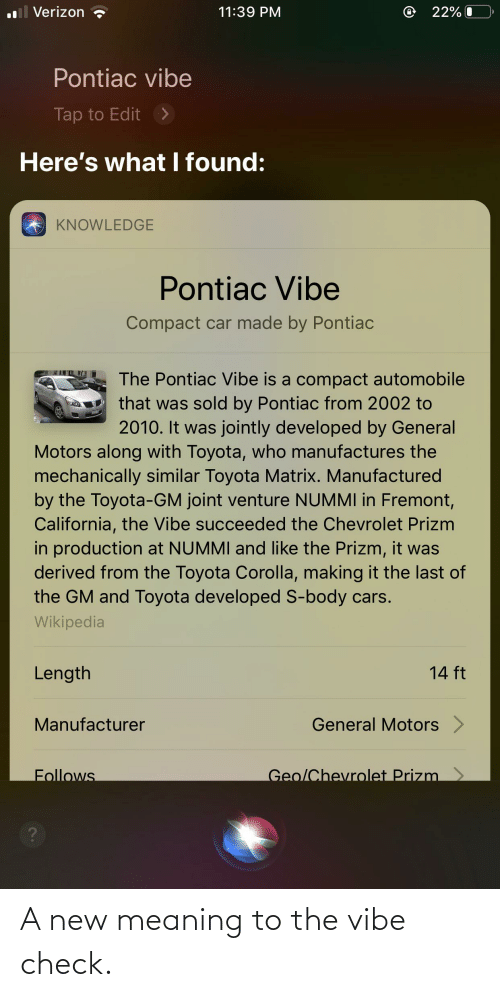 Toyota Corolla: il Verizon  @ 22% (  11:39 PM  Pontiac vibe  Tap to Edit  >  Here's what I found:  KNOWLEDGE  Pontiac Vibe  Compact car made by Pontiac  The Pontiac Vibe is a compact automobile  that was sold by Pontiac from 2002 to  2010. It was jointly developed by General  Motors along with Toyota, who manufactures the  mechanically similar Toyota Matrix. Manufactured  by the Toyota-GM joint venture NUMMI in Fremont,  California, the Vibe succeeded the Chevrolet Prizm  in production at NUMMI and like the Prizm, it was  derived from the Toyota Corolla, making it the last of  the GM and Toyota developed S-body cars.  Wikipedia  Length  14 ft  General Motors  Manufacturer  Geo/Chevrolet Prizm >  Follows A new meaning to the vibe check.