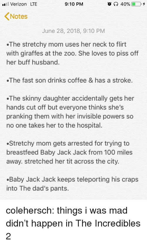 craps: il Verizon LTE  9:10 PM  Notes  June 28, 2018, 9:10 PM  The stretchy mom uses her neck to flirt  with giraffes at the zoo. She loves to piss off  her buff husband  The fast son drinks coffee & has a stroke.  .The skinny daughter accidentally gets her  hands cut off but everyone thinks she's  pranking them with her invisible powers so  no one takes her to the hospital.  Stretchy mom gets arrested for trying to  breastfeed Baby Jack Jack from 100 miles  away. stretched her tit across the city.  .Baby Jack Jack keeps teleporting his craps  into The dad's pants. colehersch:  things i was mad didn't happen in The Incredibles 2
