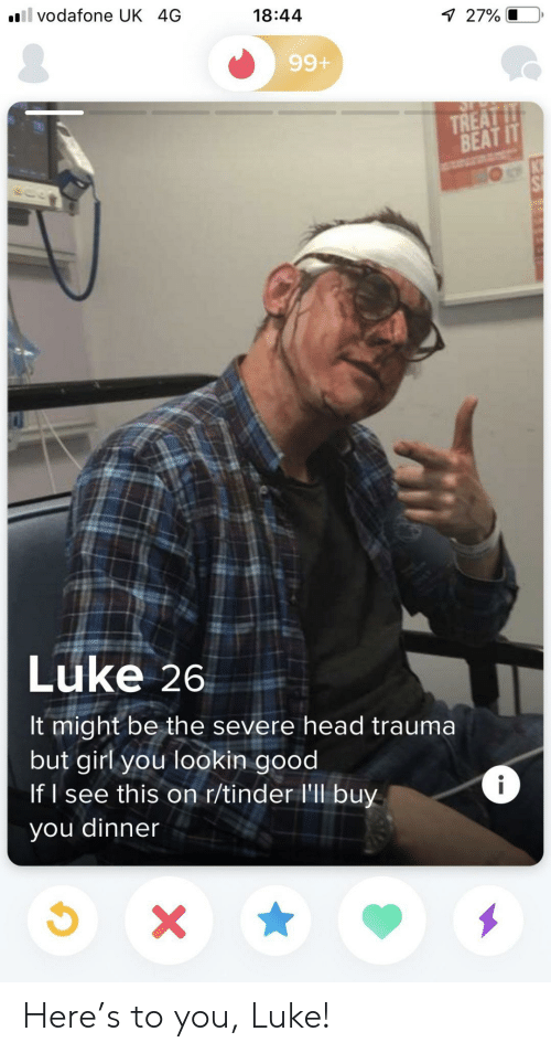 It Might Be: il vodafone UK 4G  18:44  7 27% O  99+  TREAT IT  BEAT IT  Luke 26  It might be the severe head trauma  but girl you lookin good  If I see this on r/tinder l'll buy  i  you dinner  X Here's to you, Luke!
