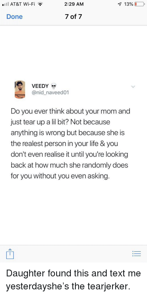 Tear Up: .IlAT&T Wi-Fi  2:29 AM  Done  7 of 7  @nid_naveed01  Do you ever think about your mom and  just tear up a lil bit? Not because  anything is wrong but because she is  the realest person in your life & you  don't even realise it until you're looking  back at how much she randomly does  for you without you even asking. Daughter found this and text me yesterdayshe's the tearjerker.